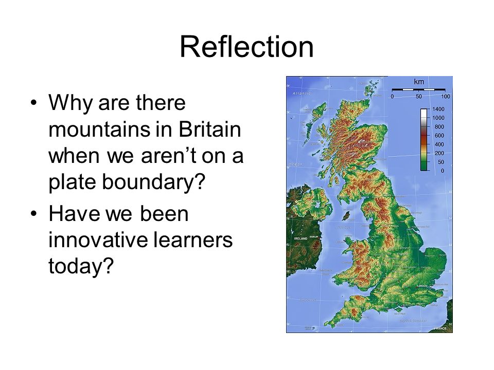 Reflection Why are there mountains in Britain when we arent on a plate boundary? Have we been innovative learners today?