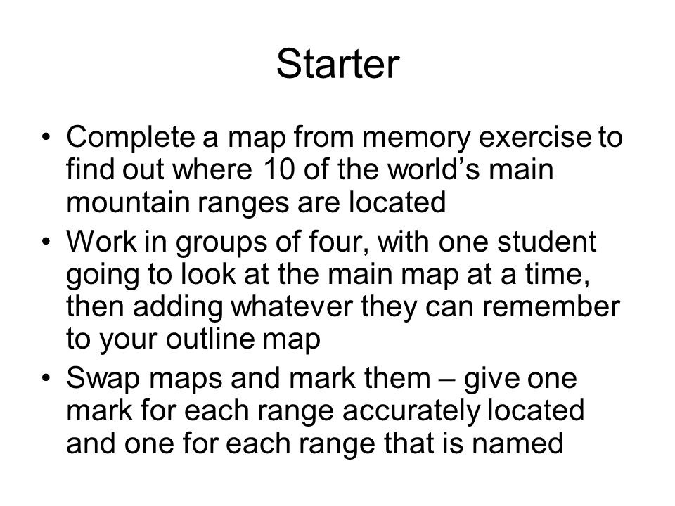 Starter Complete a map from memory exercise to find out where 10 of the worlds main mountain ranges are located Work in groups of four, with one stude