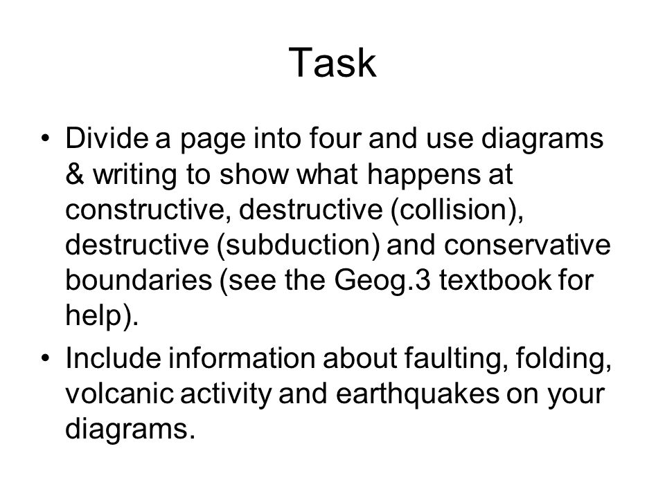 Task Divide a page into four and use diagrams & writing to show what happens at constructive, destructive (collision), destructive (subduction) and co