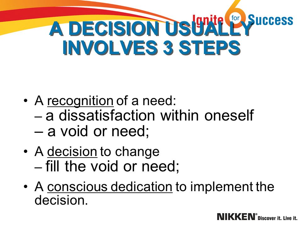 A DECISION USUALLY INVOLVES 3 STEPS A recognition of a need: – a dissatisfaction within oneself – a void or need; A decision to change – fill the void or need; A conscious dedication to implement the decision.