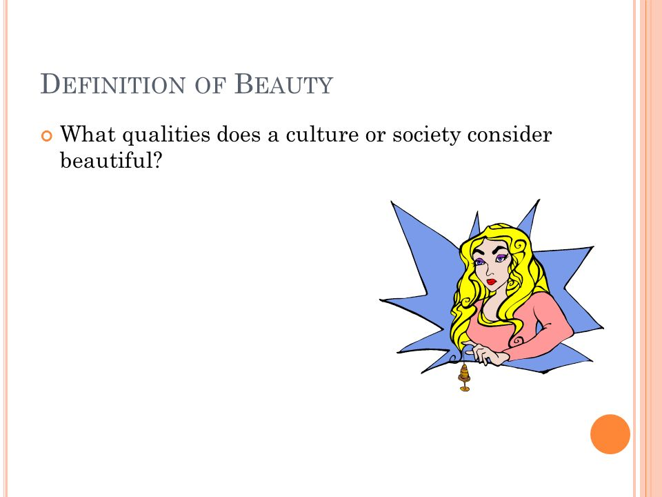 D EFINITION OF B EAUTY What qualities does a culture or society consider beautiful