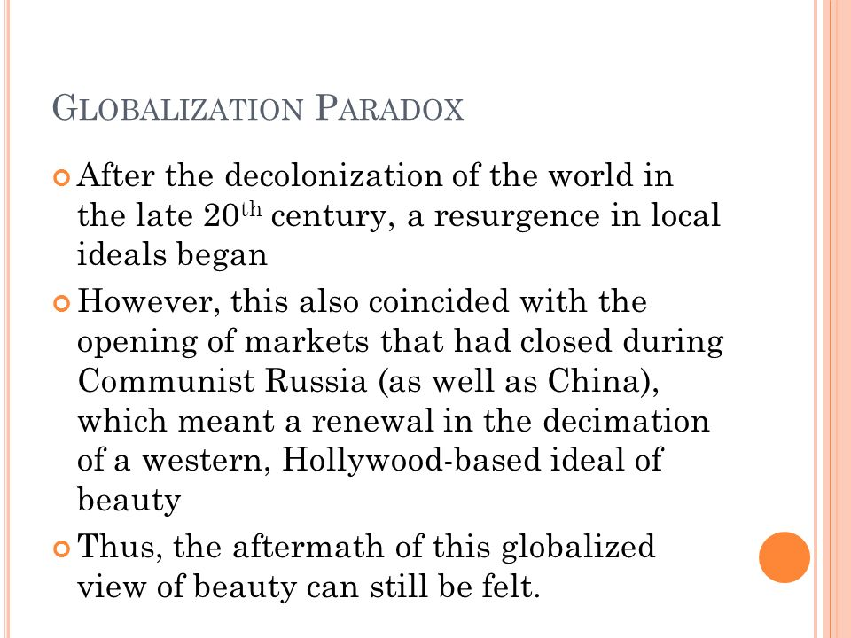 G LOBALIZATION P ARADOX After the decolonization of the world in the late 20 th century, a resurgence in local ideals began However, this also coincided with the opening of markets that had closed during Communist Russia (as well as China), which meant a renewal in the decimation of a western, Hollywood-based ideal of beauty Thus, the aftermath of this globalized view of beauty can still be felt.