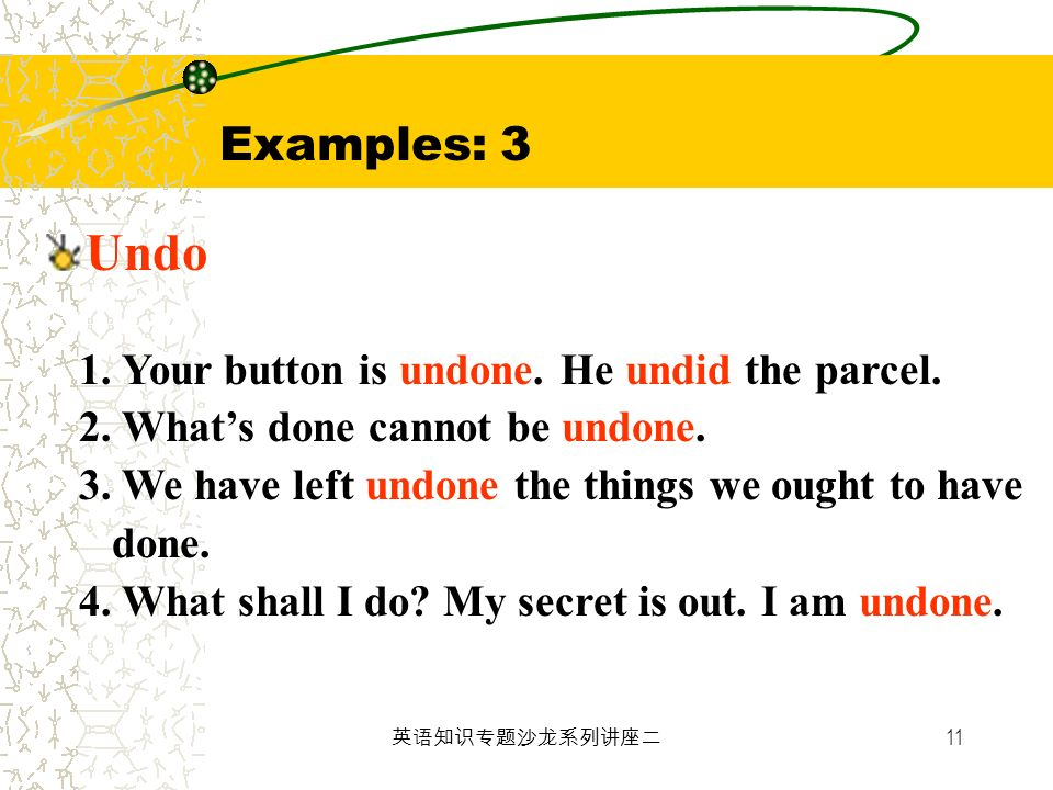 11 Examples: 3 Undo 1. Your button is undone. He undid the parcel. 2. Whats done cannot be undone. 3. We have left undone the things we ought to have