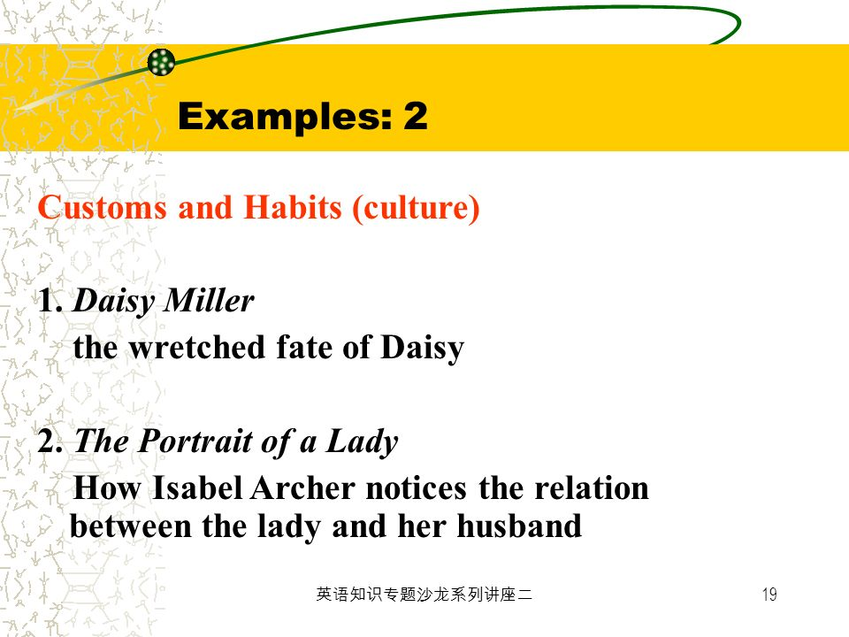 19 Examples: 2 Customs and Habits (culture) 1. Daisy Miller the wretched fate of Daisy 2. The Portrait of a Lady How Isabel Archer notices the relatio