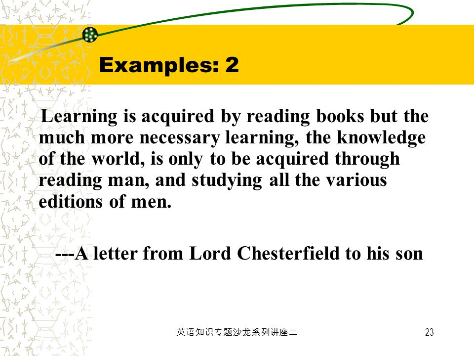 23 Examples: 2 Learning is acquired by reading books but the much more necessary learning, the knowledge of the world, is only to be acquired through