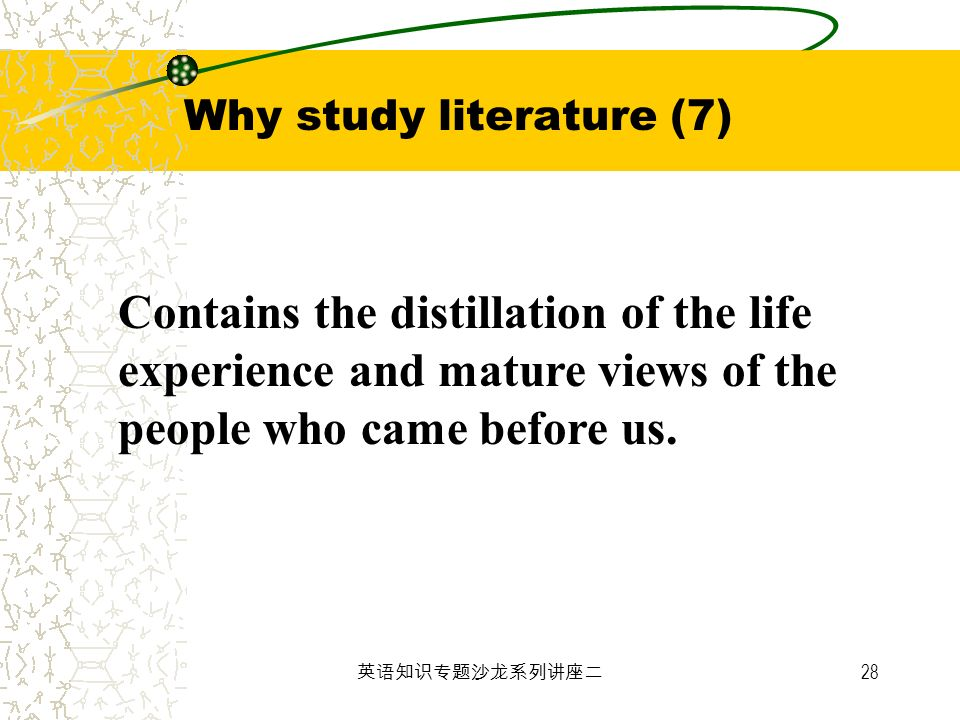 28 Contains the distillation of the life experience and mature views of the people who came before us. Why study literature (7)