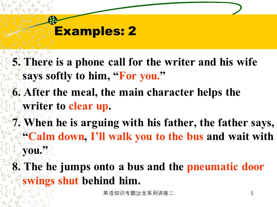 6 Examples: 2 5. There is a phone call for the writer and his wife says softly to him, For you. 6. After the meal, the main character helps the writer