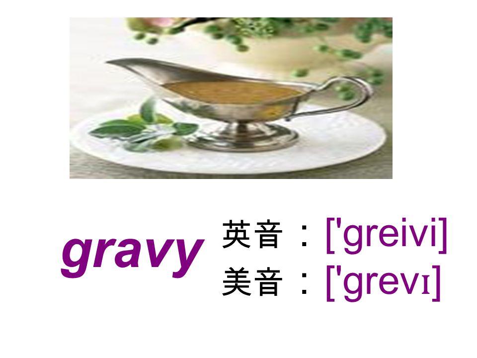 gravy [ greivi] [ grev ɪ ]