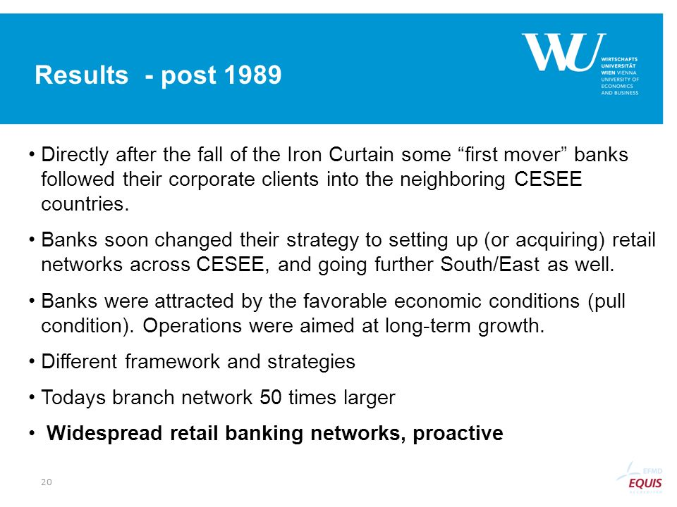 Results - post 1989 Directly after the fall of the Iron Curtain some first mover banks followed their corporate clients into the neighboring CESEE cou