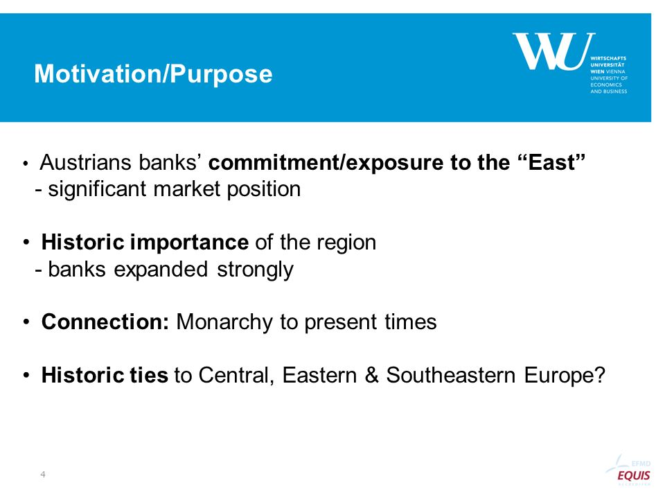 Motivation/Purpose Austrians banks commitment/exposure to the East - significant market position Historic importance of the region - banks expanded st