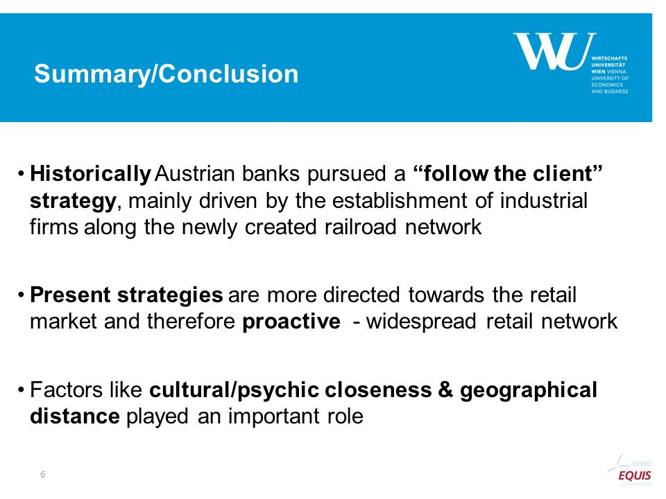 Summary/Conclusion Historically Austrian banks pursued a follow the client strategy, mainly driven by the establishment of industrial firms along the