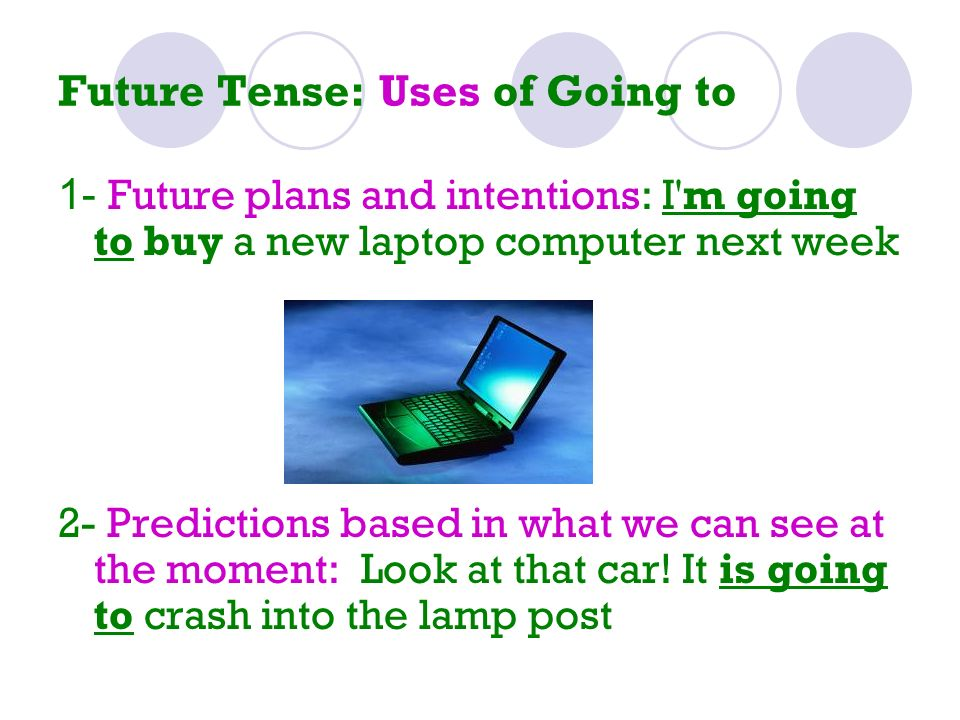 Future Tense: Uses of Going to 1- Future plans and intentions: I'm going to buy a new laptop computer next week 2- Predictions based in what we can se