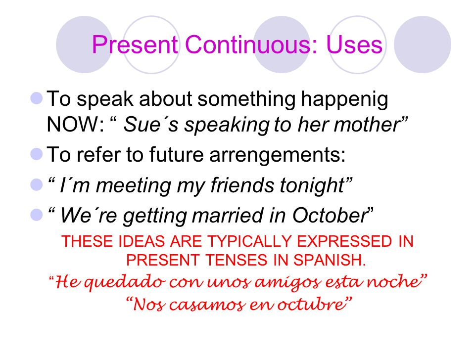 Present Continuous: Uses To speak about something happenig NOW: Sue´s speaking to her mother To refer to future arrengements: I´m meeting my friends t