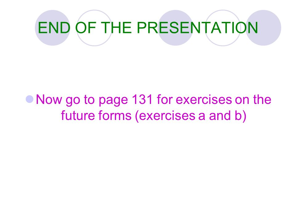 END OF THE PRESENTATION Now go to page 131 for exercises on the future forms (exercises a and b)