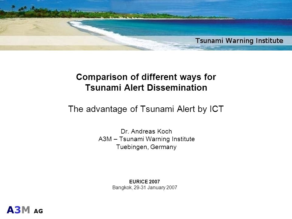 A3M AG Comparison of different ways for Tsunami Alert Dissemination The advantage of Tsunami Alert by ICT Dr. Andreas Koch A3M – Tsunami Warning Insti