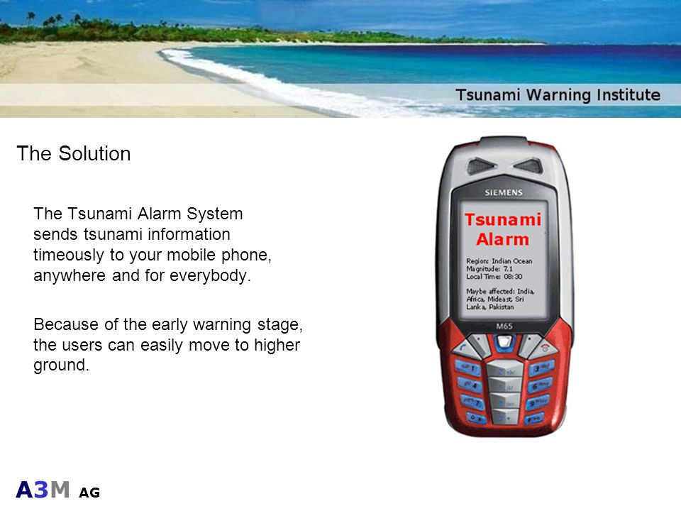 A3M AG The Solution The Tsunami Alarm System sends tsunami information timeously to your mobile phone, anywhere and for everybody. Because of the earl