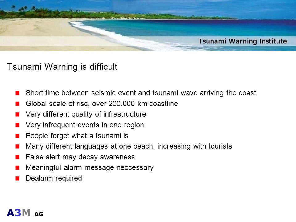 A3M AG Tsunami Warning is difficult Short time between seismic event and tsunami wave arriving the coast Global scale of risc, over 200.000 km coastli