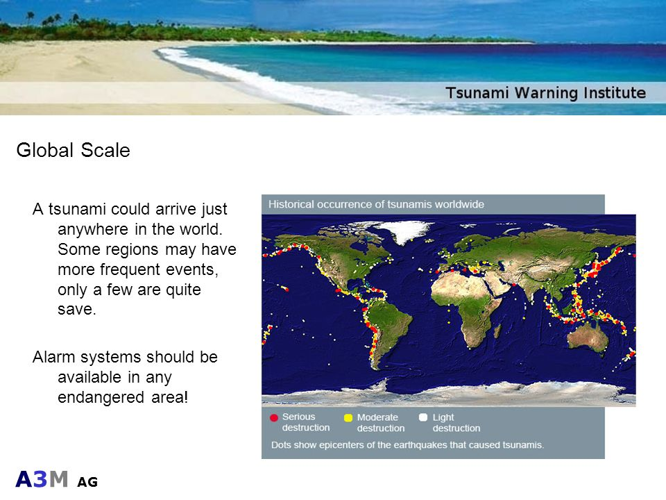 A3M AG Global Scale A tsunami could arrive just anywhere in the world. Some regions may have more frequent events, only a few are quite save. Alarm sy