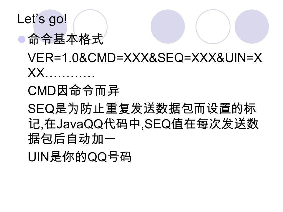 Lets go! VER=1.0&CMD=XXX&SEQ=XXX&UIN=X XX………… CMD SEQ, JavaQQ,SEQ UIN QQ