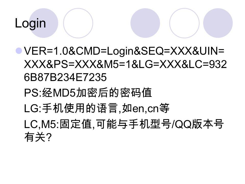Login VER=1.0&CMD=Login&SEQ=XXX&UIN= XXX&PS=XXX&M5=1&LG=XXX&LC=932 6B87B234E7235 PS: MD5 LG:, en,cn LC,M5:, /QQ