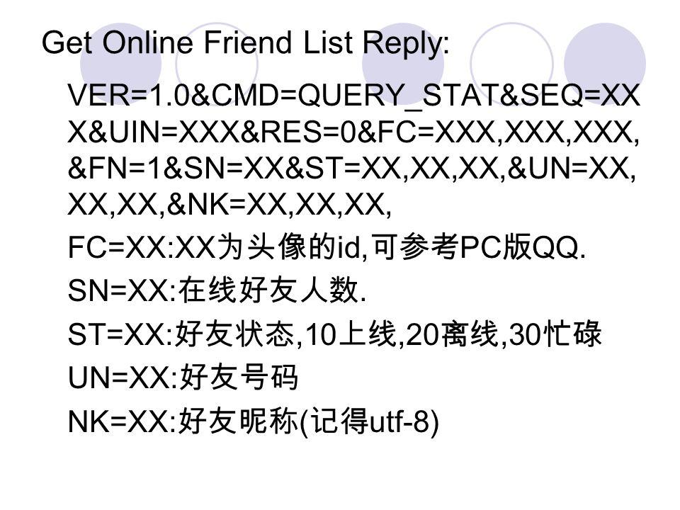 Get Online Friend List Reply: VER=1.0&CMD=QUERY_STAT&SEQ=XX X&UIN=XXX&RES=0&FC=XXX,XXX,XXX, &FN=1&SN=XX&ST=XX,XX,XX,&UN=XX, XX,XX,&NK=XX,XX,XX, FC=XX: