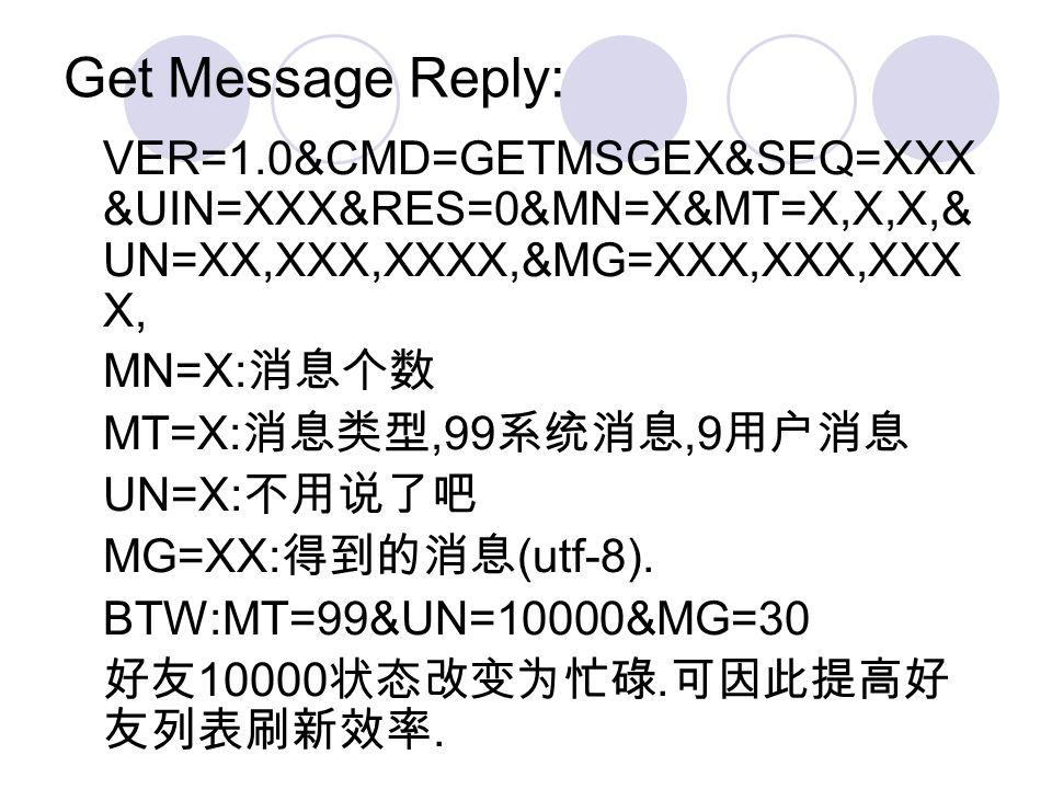 Get Message Reply: VER=1.0&CMD=GETMSGEX&SEQ=XXX &UIN=XXX&RES=0&MN=X&MT=X,X,X,& UN=XX,XXX,XXXX,&MG=XXX,XXX,XXX X, MN=X: MT=X:,99,9 UN=X: MG=XX: (utf-8).