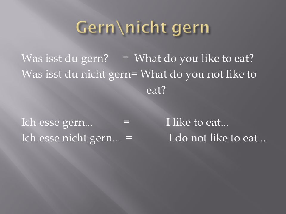 Was isst du gern? = What do you like to eat? Was isst du nicht gern= What do you not like to eat? Ich esse gern... = I like to eat... Ich esse nicht g