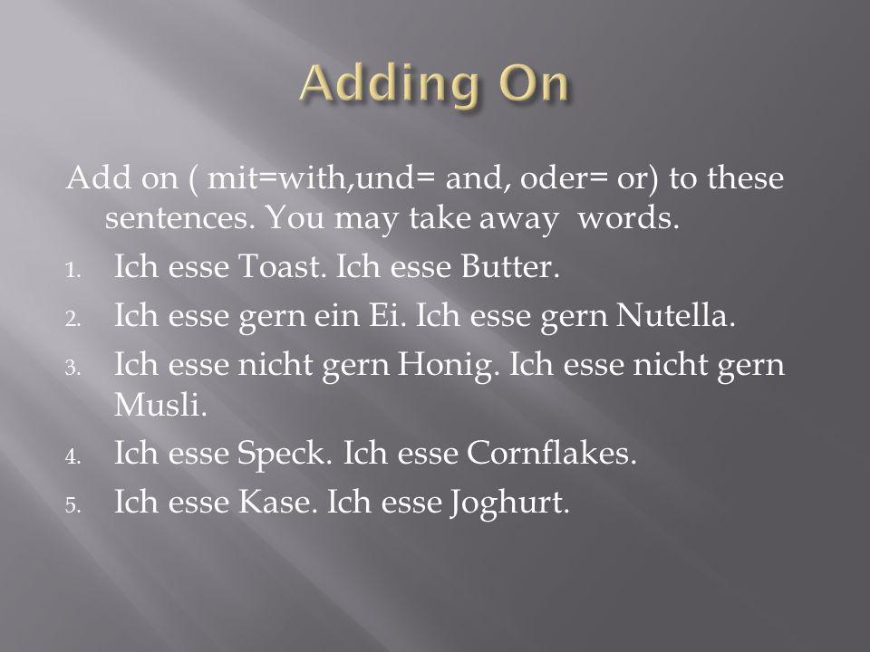 Add on ( mit=with,und= and, oder= or) to these sentences. You may take away words. 1. Ich esse Toast. Ich esse Butter. 2. Ich esse gern ein Ei. Ich es