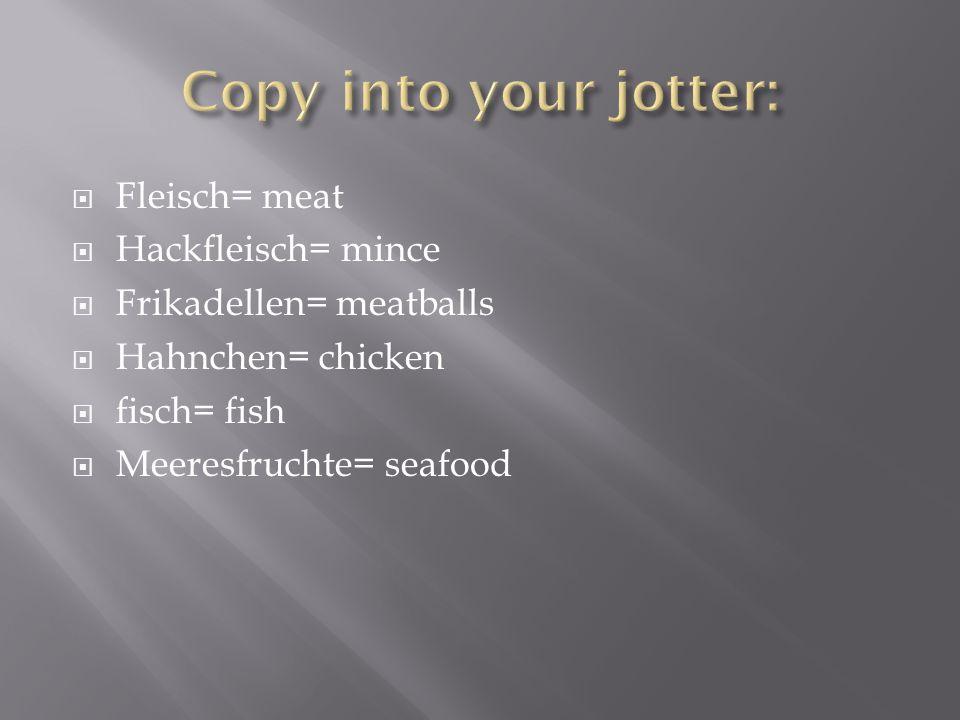 Fleisch= meat Hackfleisch= mince Frikadellen= meatballs Hahnchen= chicken fisch= fish Meeresfruchte= seafood