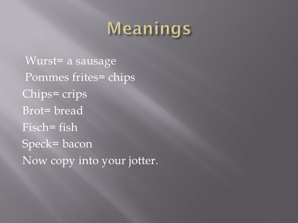 Wurst= a sausage Pommes frites= chips Chips= crips Brot= bread Fisch= fish Speck= bacon Now copy into your jotter.