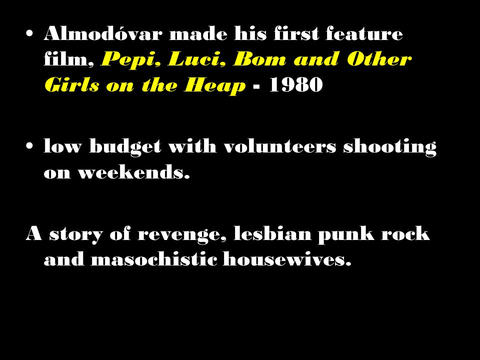Female solidarity Almodóvar made his first feature film, Pepi, Luci, Bom and Other Girls on the Heap - 1980 low budget with volunteers shooting on wee