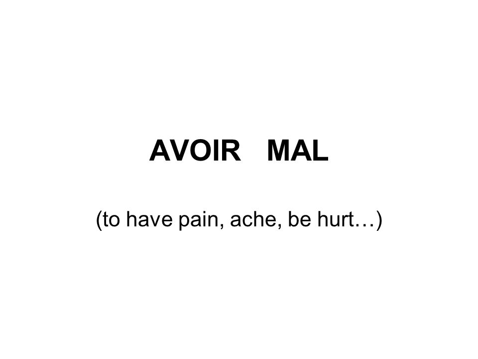 AVOIR MAL (to have pain, ache, be hurt…)