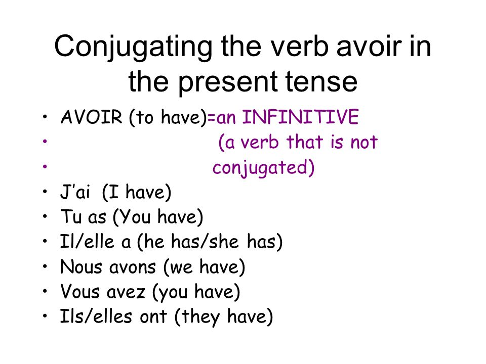 Conjugating the verb avoir in the present tense AVOIR (to have)=an INFINITIVE (a verb that is not conjugated) Jai (I have) Tu as (You have) Il/elle a