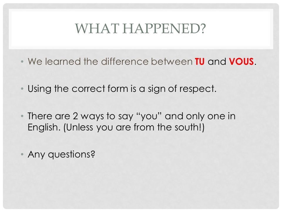 WHAT HAPPENED? We learned the difference between TU and VOUS. Using the correct form is a sign of respect. There are 2 ways to say you and only one in