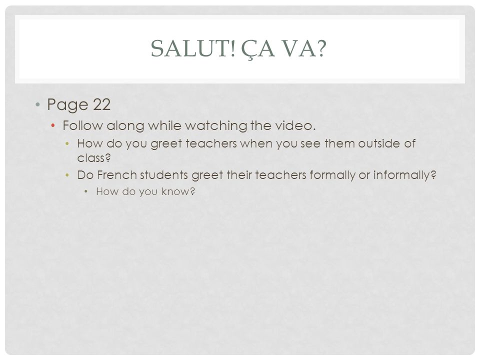 SALUT! ÇA VA? Page 22 Follow along while watching the video. How do you greet teachers when you see them outside of class? Do French students greet th