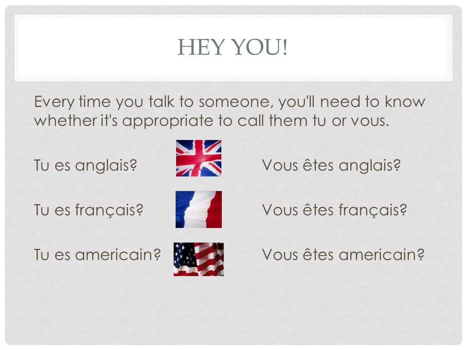 HEY YOU! Every time you talk to someone, you'll need to know whether it's appropriate to call them tu or vous. Tu es anglais?Vous êtes anglais? Tu es
