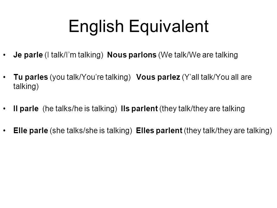 English Equivalent Je parle (I talk/Im talking) Nous parlons (We talk/We are talking Tu parles (you talk/Youre talking) Vous parlez (Yall talk/You all are talking) Il parle (he talks/he is talking) Ils parlent (they talk/they are talking Elle parle (she talks/she is talking) Elles parlent (they talk/they are talking)