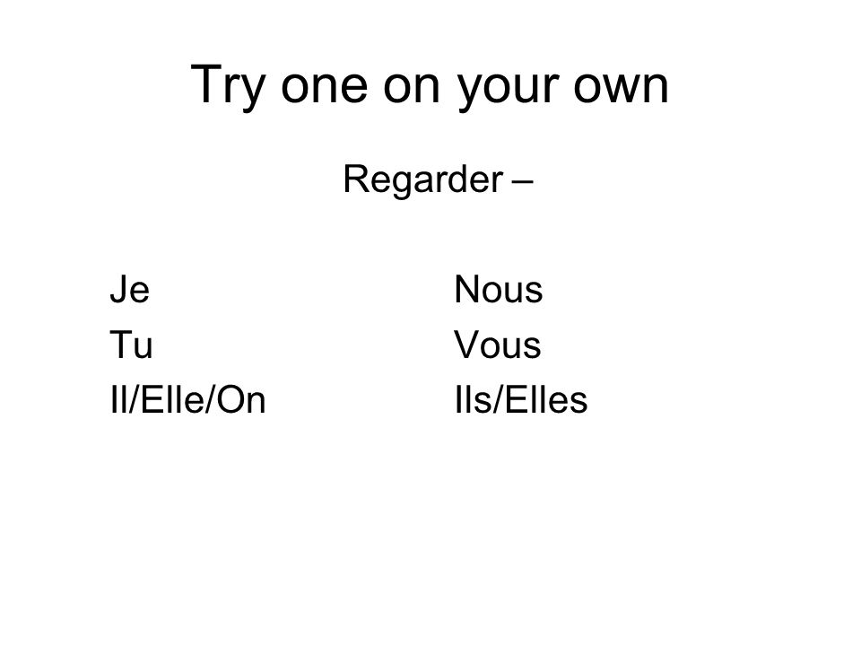 Try one on your own Regarder – JeNous TuVous Il/Elle/OnIls/Elles