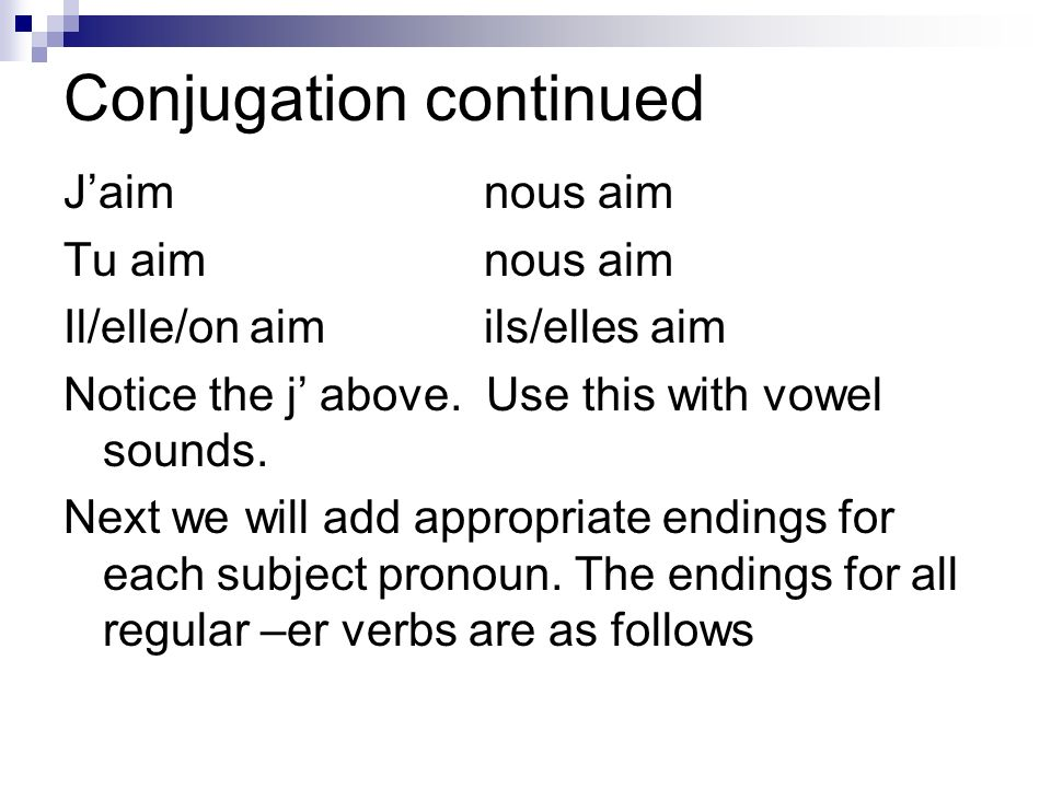 Conjugation continued Jaimnous aim Tu aimnous aim Il/elle/on aimils/elles aim Notice the j above. Use this with vowel sounds. Next we will add appropr