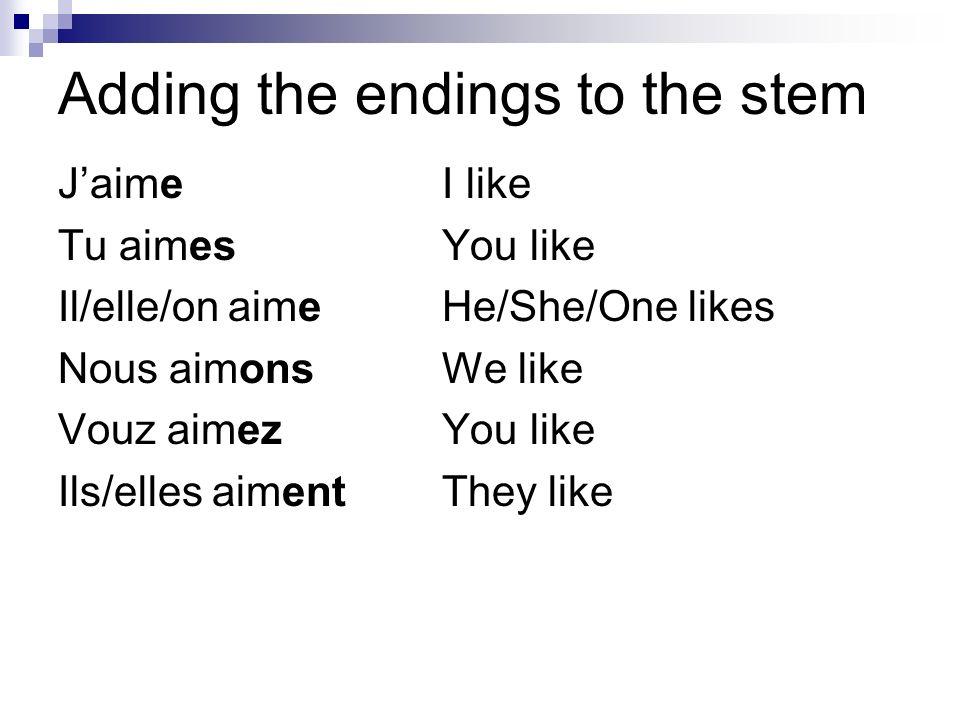 Adding the endings to the stem JaimeI like Tu aimesYou like Il/elle/on aimeHe/She/One likes Nous aimonsWe like Vouz aimezYou like Ils/elles aimentThey