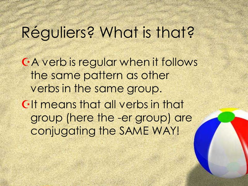 Réguliers? What is that? ZA verb is regular when it follows the same pattern as other verbs in the same group. ZIt means that all verbs in that group
