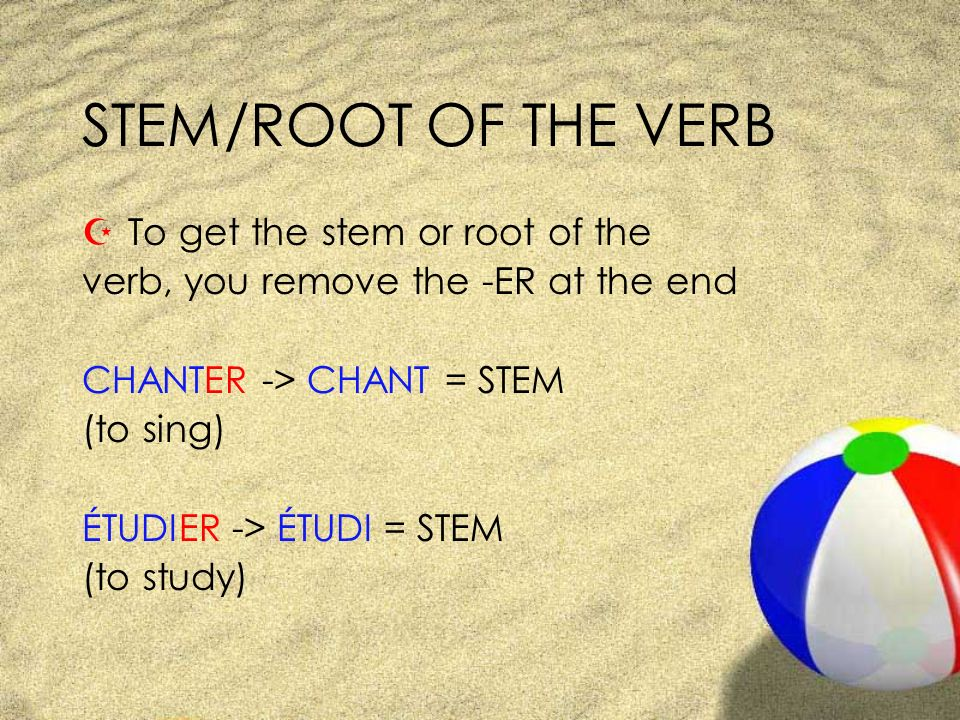 STEM/ROOT OF THE VERB Z To get the stem or root of the verb, you remove the -ER at the end CHANTER -> CHANT = STEM (to sing) ÉTUDIER -> ÉTUDI = STEM (