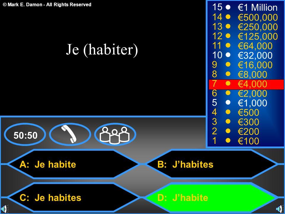 © Mark E. Damon - All Rights Reserved A: Je habite C: Je habites B: Jhabites D: Jhabite 50:50 15 14 13 12 11 10 9 8 7 6 5 4 3 2 1 1 Million 500,000 25