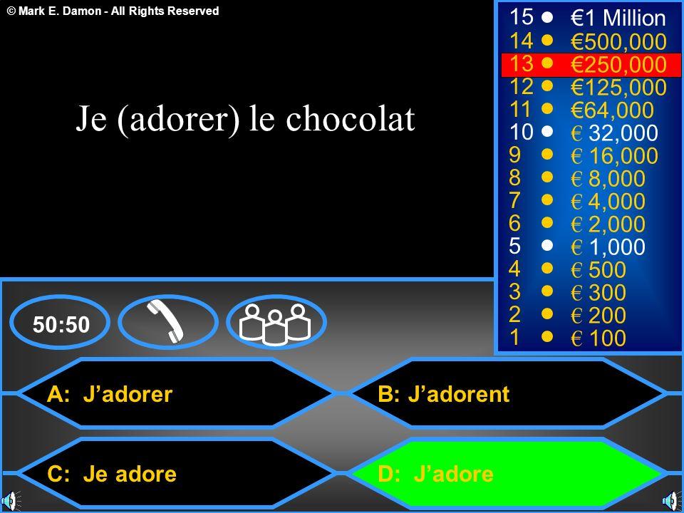 © Mark E. Damon - All Rights Reserved A: Jadorer C: Je adore B: Jadorent D: Jadore 50:50 15 14 13 12 11 10 9 8 7 6 5 4 3 2 1 1 Million 500,000 250,000