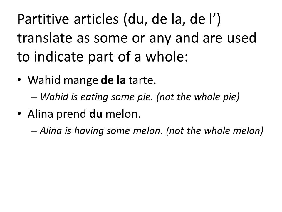 Partitive articles (du, de la, de l) translate as some or any and are used to indicate part of a whole: Wahid mange de la tarte. – Wahid is eating som