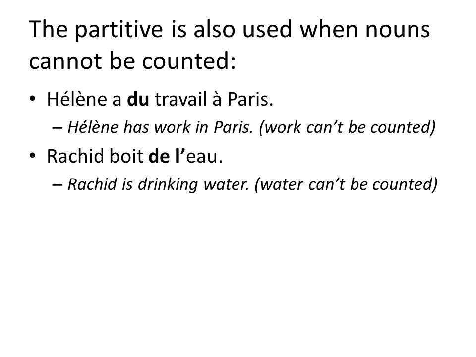 The partitive is also used when nouns cannot be counted: Hélène a du travail à Paris. – Hélène has work in Paris. (work cant be counted) Rachid boit d