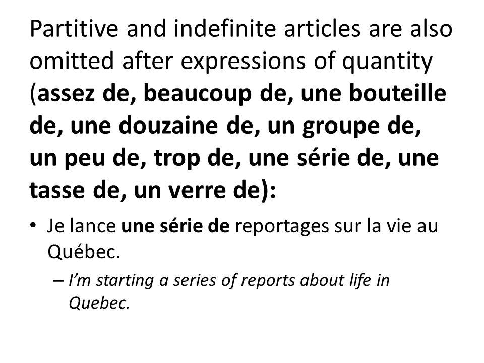Partitive and indefinite articles are also omitted after expressions of quantity (assez de, beaucoup de, une bouteille de, une douzaine de, un groupe de, un peu de, trop de, une série de, une tasse de, un verre de): Je lance une série de reportages sur la vie au Québec.