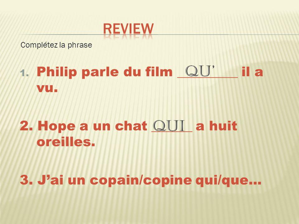 1. Philip parle du film _________ il a vu. 2. Hope a un chat ______ a huit oreilles. 3. Jai un copain/copine qui/que... Complétez la phrase qu qui
