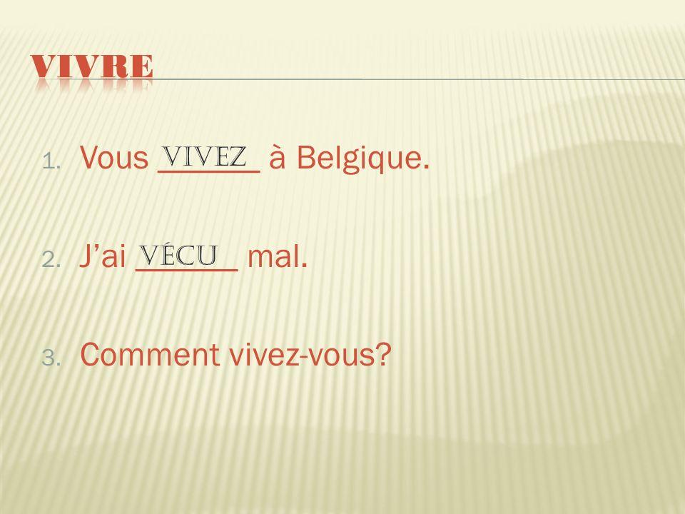 1. Vous ______ à Belgique. 2. Jai ______ mal. 3. Comment vivez-vous? vivez vécu