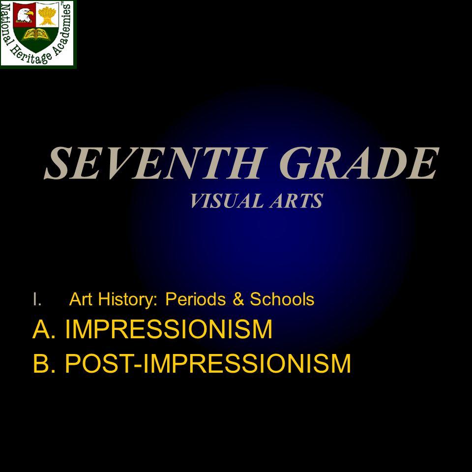 SEVENTH GRADE VISUAL ARTS I.Art History: Periods & Schools A. IMPRESSIONISM B. POST-IMPRESSIONISM